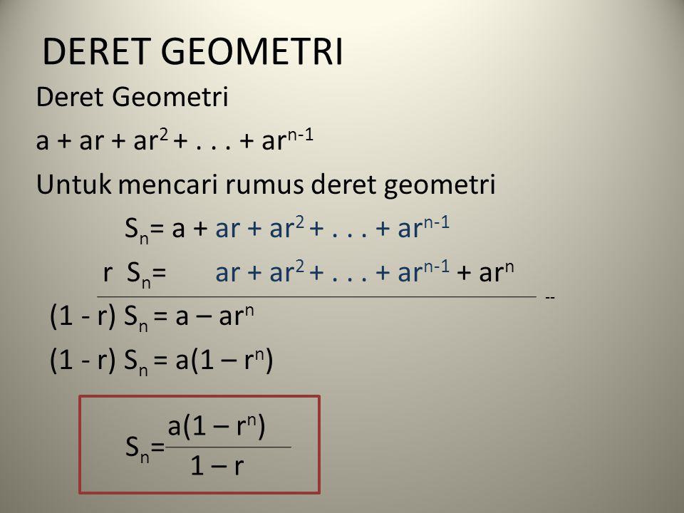 DERET GEOMETRI Deret Geometri a + ar + ar 2 +... + ar n-1 Untuk mencari rumus deret geometri S n = a + ar + ar 2 +... + ar n-1 r S n = ar + ar 2 +...
