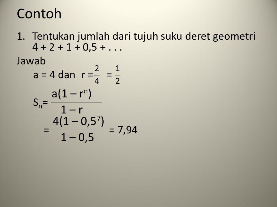 Contoh 1.Tentukan jumlah dari tujuh suku deret geometri 4 + 2 + 1 + 0,5 +... Jawab a = 4 dan r = = S n = = = 7,94 2 4 1 2 a(1 – r n ) 1 – r 4(1 – 0,5