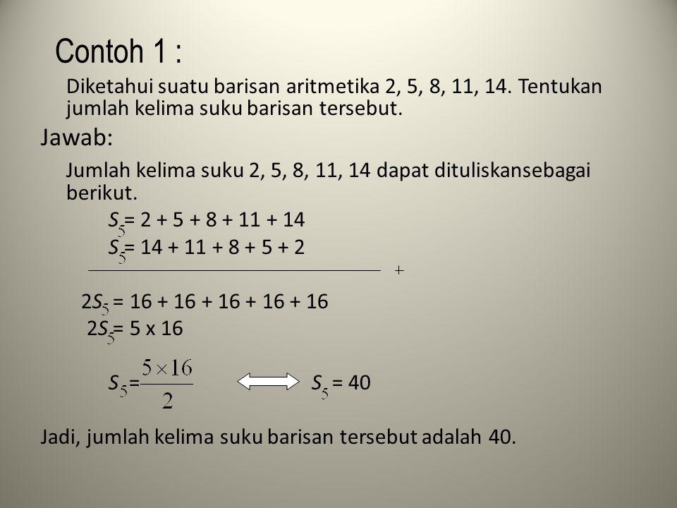 Contoh 1 : Diketahui suatu barisan aritmetika 2, 5, 8, 11, 14. Tentukan jumlah kelima suku barisan tersebut. Jawab: Jumlah kelima suku 2, 5, 8, 11, 14
