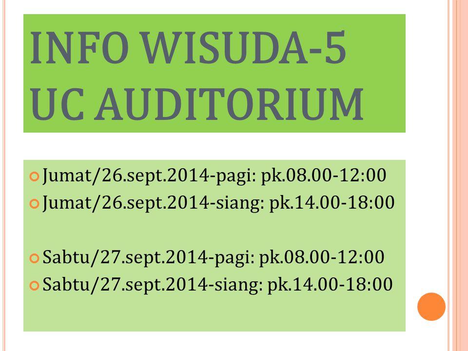 INFO WISUDA-5 UC AUDITORIUM Jumat/26.sept.2014-pagi: pk.08.00-12:00 Jumat/26.sept.2014-siang: pk.14.00-18:00 Sabtu/27.sept.2014-pagi: pk.08.00-12:00 Sabtu/27.sept.2014-siang: pk.14.00-18:00