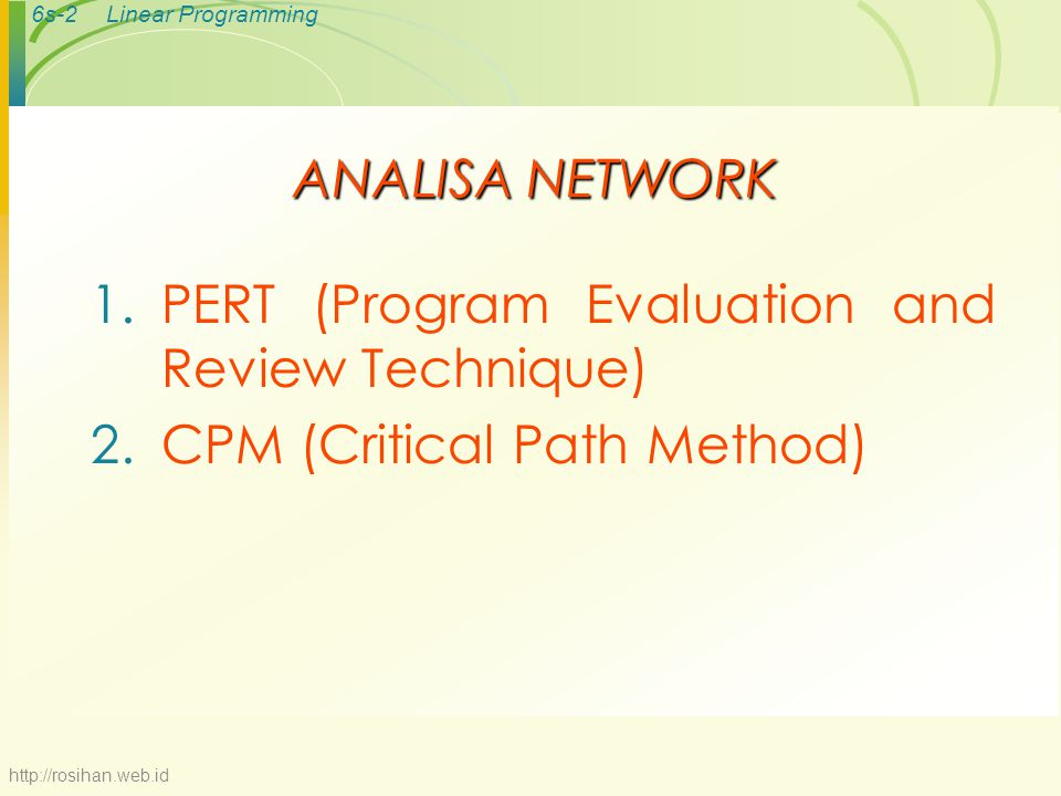 6s-2Linear Programming ANALISA NETWORK 1.PERT (Program Evaluation and Review Technique) 2.CPM (Critical Path Method) http://rosihan.web.id