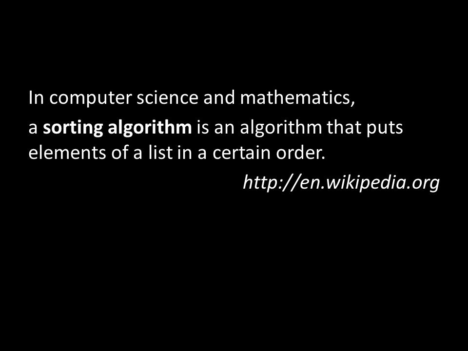 In computer science and mathematics, a sorting algorithm is an algorithm that puts elements of a list in a certain order. http://en.wikipedia.org
