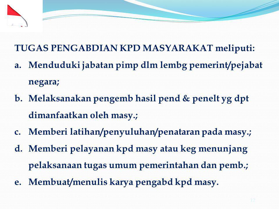 12 TUGAS PENGABDIAN KPD MASYARAKAT meliputi: a.Menduduki jabatan pimp dlm lembg pemerint/pejabat negara; b.Melaksanakan pengemb hasil pend & penelt yg