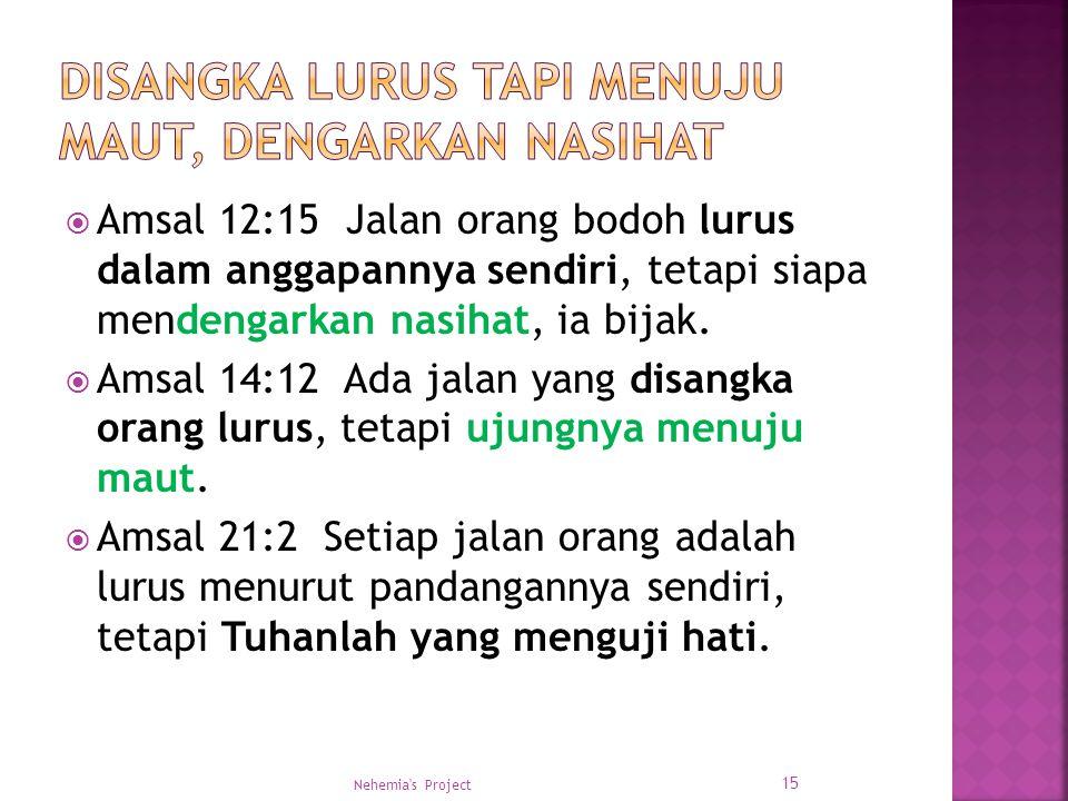  Amsal 12:15 Jalan orang bodoh lurus dalam anggapannya sendiri, tetapi siapa mendengarkan nasihat, ia bijak.  Amsal 14:12 Ada jalan yang disangka or