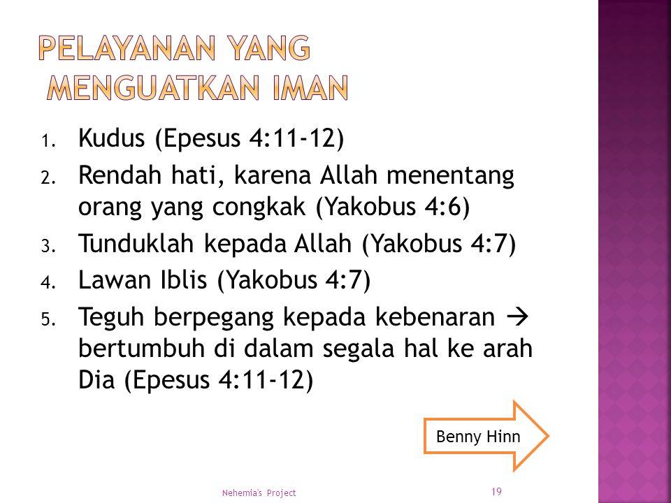 1. Kudus (Epesus 4:11-12) 2. Rendah hati, karena Allah menentang orang yang congkak (Yakobus 4:6) 3. Tunduklah kepada Allah (Yakobus 4:7) 4. Lawan Ibl