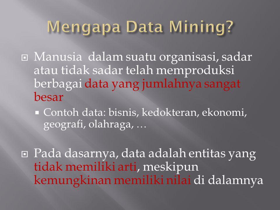  Manusia dalam suatu organisasi, sadar atau tidak sadar telah memproduksi berbagai data yang jumlahnya sangat besar  Contoh data: bisnis, kedokteran, ekonomi, geografi, olahraga, …  Pada dasarnya, data adalah entitas yang tidak memiliki arti, meskipun kemungkinan memiliki nilai di dalamnya