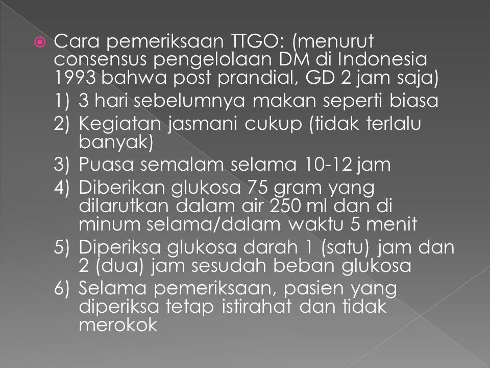  Cara pemeriksaan TTGO: (menurut consensus pengelolaan DM di Indonesia 1993 bahwa post prandial, GD 2 jam saja) 1)3 hari sebelumnya makan seperti bia