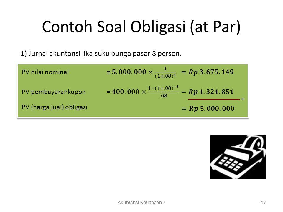 Contoh Soal Obligasi (at Par) Akuntansi Keuangan 217 1) Jurnal akuntansi jika suku bunga pasar 8 persen. + PV (harga jual) obligasi