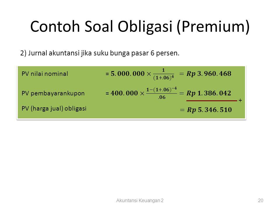 Contoh Soal Obligasi (Premium) Akuntansi Keuangan 220 2) Jurnal akuntansi jika suku bunga pasar 6 persen. + PV (harga jual) obligasi