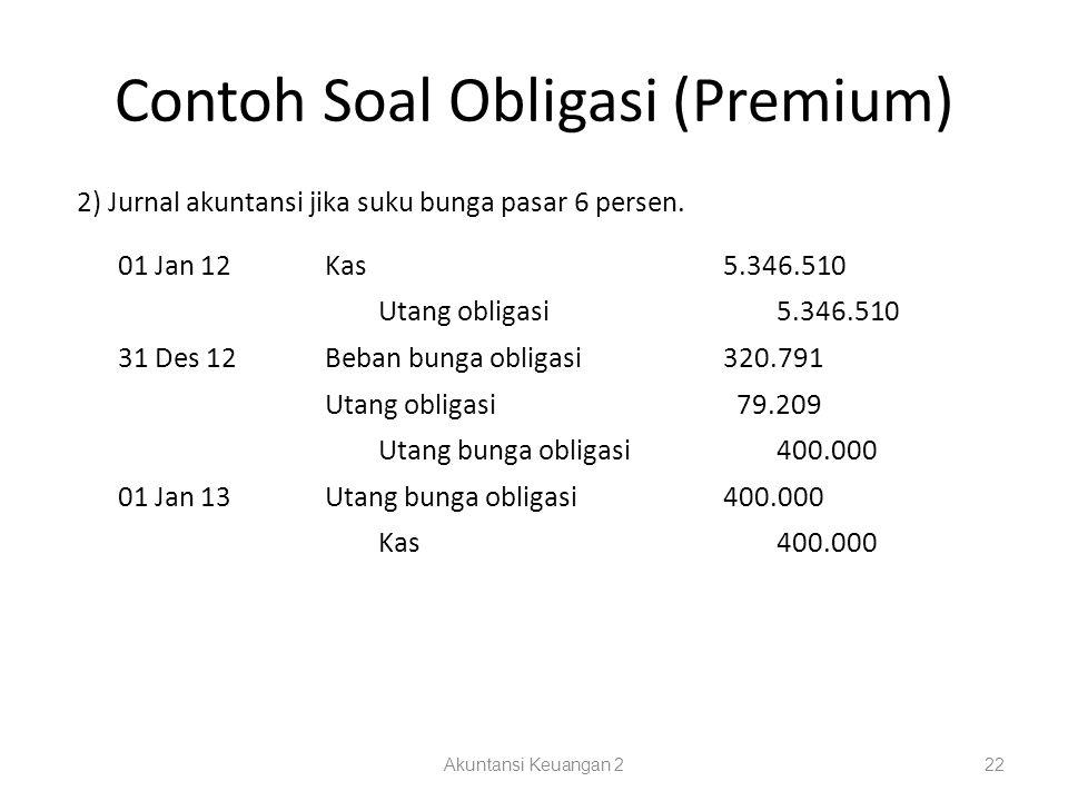 Contoh Soal Obligasi (Premium) Akuntansi Keuangan 222 2) Jurnal akuntansi jika suku bunga pasar 6 persen. 01 Jan 12Kas5.346.510 Utang obligasi5.346.51
