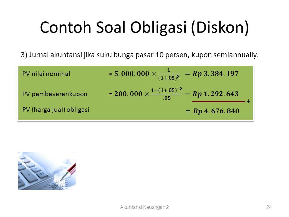 Contoh Soal Obligasi (Diskon) Akuntansi Keuangan 224 3) Jurnal akuntansi jika suku bunga pasar 10 persen, kupon semiannually. + PV (harga jual) obliga