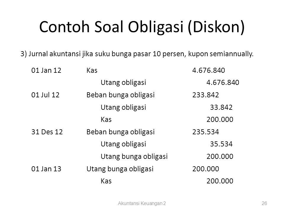 Contoh Soal Obligasi (Diskon) Akuntansi Keuangan 226 3) Jurnal akuntansi jika suku bunga pasar 10 persen, kupon semiannually.