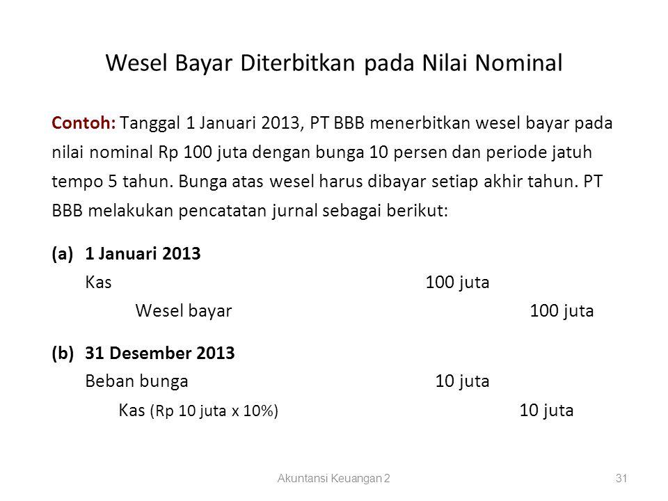 Wesel Bayar Diterbitkan pada Nilai Nominal Akuntansi Keuangan 231 Contoh: Tanggal 1 Januari 2013, PT BBB menerbitkan wesel bayar pada nilai nominal Rp 100 juta dengan bunga 10 persen dan periode jatuh tempo 5 tahun.