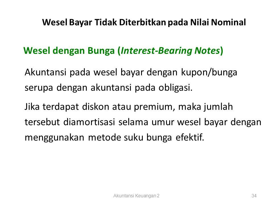Akuntansi Keuangan 234 Wesel dengan Bunga (Interest-Bearing Notes) Wesel Bayar Tidak Diterbitkan pada Nilai Nominal Akuntansi pada wesel bayar dengan kupon/bunga serupa dengan akuntansi pada obligasi.