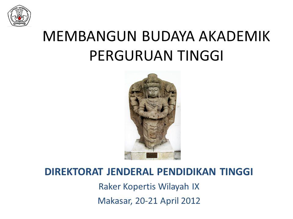 MEMBANGUN BUDAYA AKADEMIK PERGURUAN TINGGI DIREKTORAT JENDERAL PENDIDIKAN TINGGI Raker Kopertis Wilayah IX Makasar, 20-21 April 2012