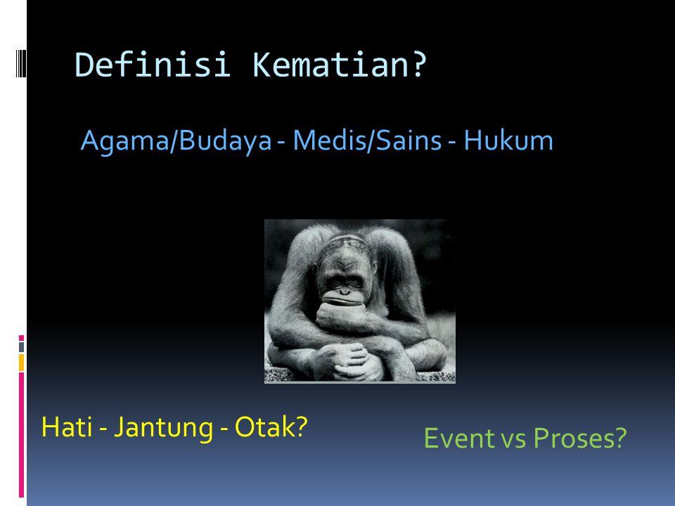 Definisi Kematian? Agama/Budaya - Medis/Sains - Hukum Hati - Jantung - Otak? Event vs Proses?