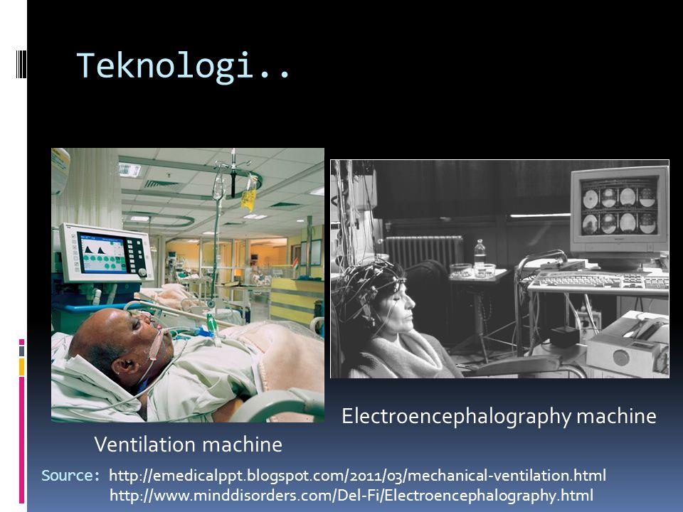 Teknologi.. Source: http://emedicalppt.blogspot.com/2011/03/mechanical-ventilation.html http://www.minddisorders.com/Del-Fi/Electroencephalography.htm