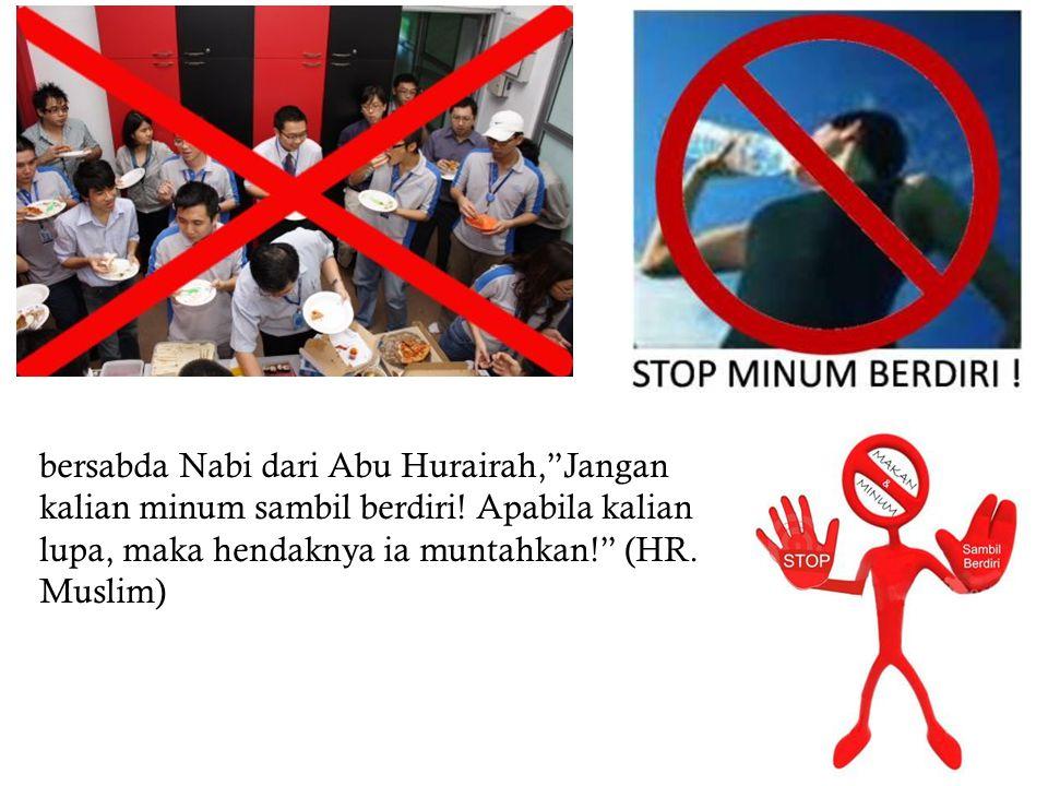 """bersabda Nabi dari Abu Hurairah,""""Jangan kalian minum sambil berdiri! Apabila kalian lupa, maka hendaknya ia muntahkan!"""" (HR. Muslim)"""