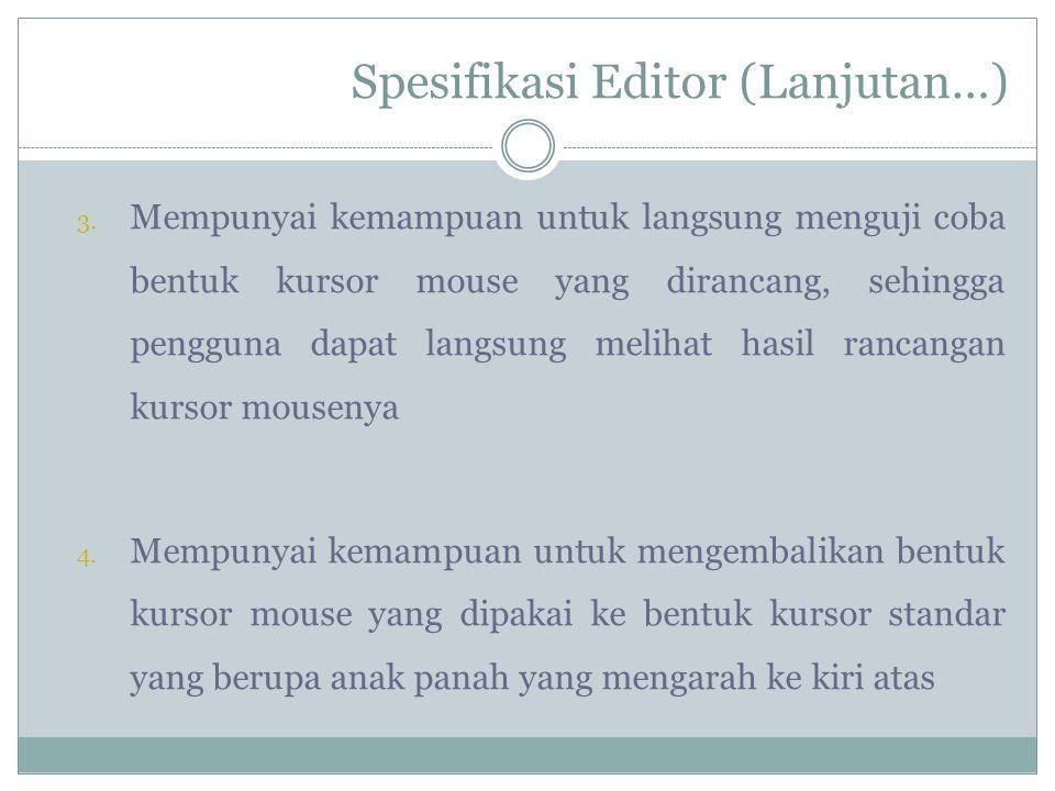 Spesifikasi Editor (Lanjutan…) 3. Mempunyai kemampuan untuk langsung menguji coba bentuk kursor mouse yang dirancang, sehingga pengguna dapat langsung