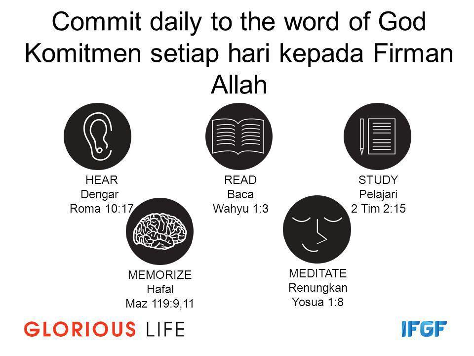 Commit daily to the word of God Komitmen setiap hari kepada Firman Allah HEAR Dengar Roma 10:17 READ Baca Wahyu 1:3 STUDY Pelajari 2 Tim 2:15 MEMORIZE