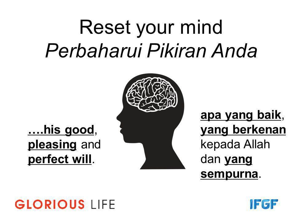 Reset your mind Perbaharui Pikiran Anda ….his good, pleasing and perfect will. apa yang baik, yang berkenan kepada Allah dan yang sempurna.