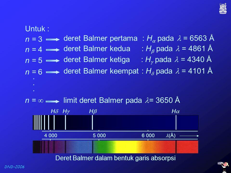 DND-2006 Untuk : deret Balmer pertama : H  pada = 6563 Å n = 3 deret Balmer kedua : H  pada = 4861 Å n = 4 deret Balmer ketiga : H  pada = 4340 Å n