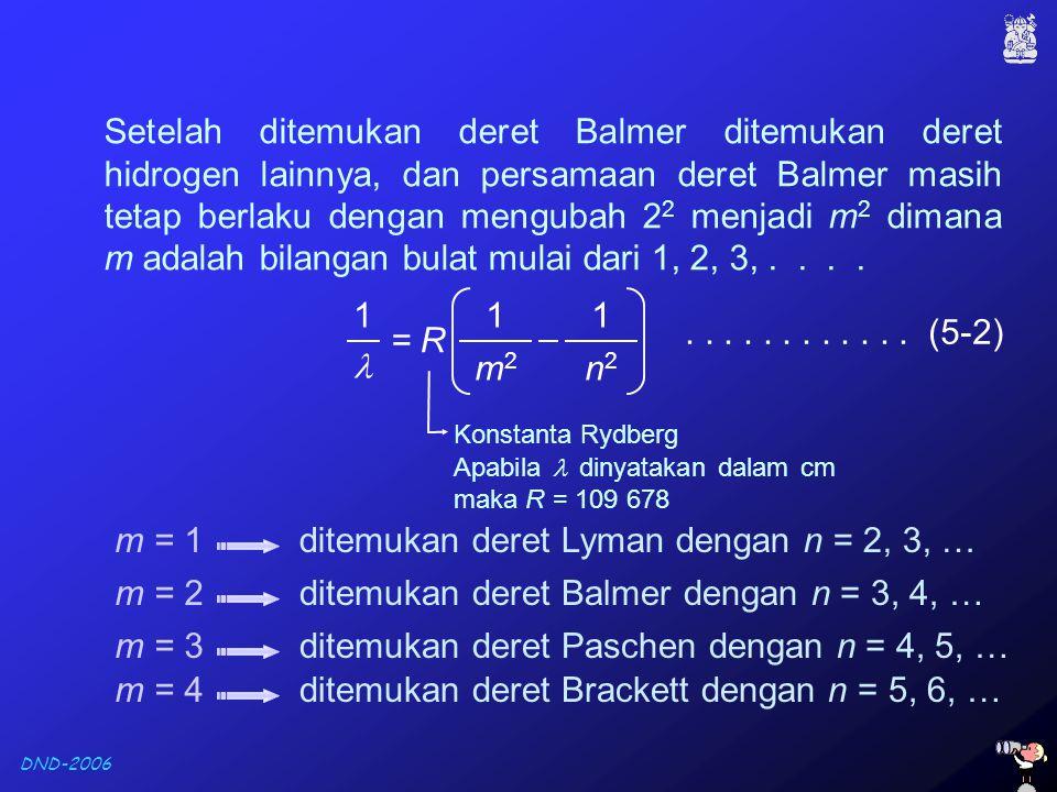 DND-2006 Setelah ditemukan deret Balmer ditemukan deret hidrogen lainnya, dan persamaan deret Balmer masih tetap berlaku dengan mengubah 2 2 menjadi m