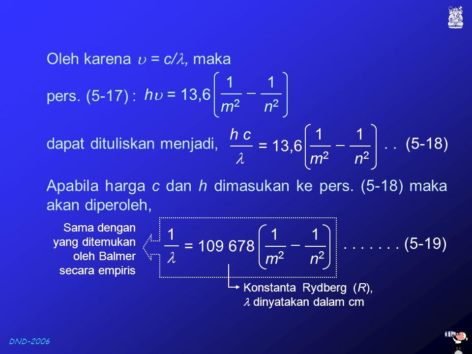 DND-2006 Oleh karena  = c/, maka.. (5-18) h c 1 m2m2 = 13,6 1 n2n2 pers. (5-17) : h  = 13,6 1 m2m2 1 n2n2 dapat dituliskan menjadi, Apabila harga c