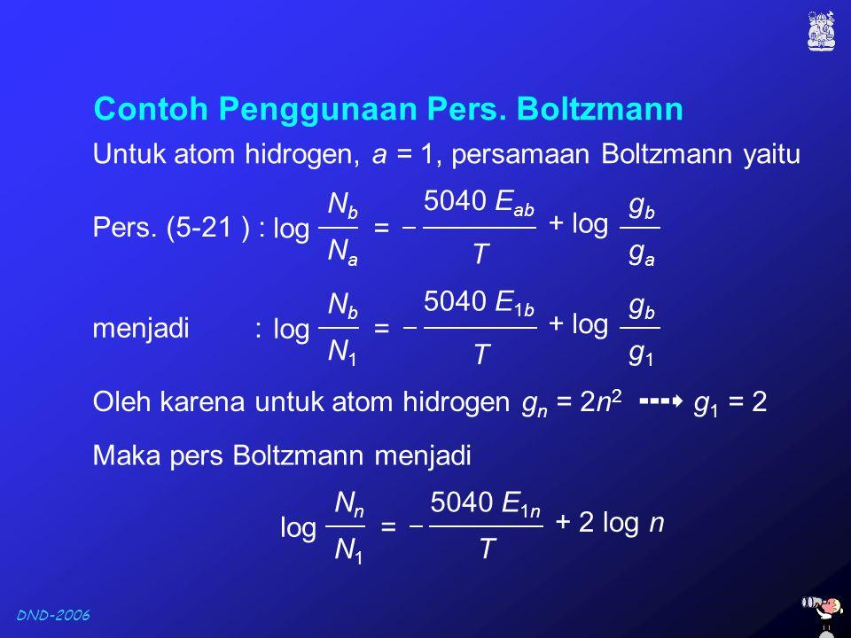 DND-2006 Contoh Penggunaan Pers. Boltzmann Untuk atom hidrogen, a = 1, persamaan Boltzmann yaitu Oleh karena untuk atom hidrogen g n = 2n 2  g 1 =