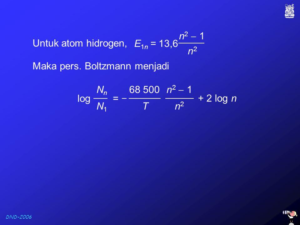 DND-2006 Maka pers. Boltzmann menjadi log = NnNn N1N1 + 2 log n T 68 500 n2n2 n 2  1 Untuk atom hidrogen, E 1n = 13,6 n 2  1 n2n2