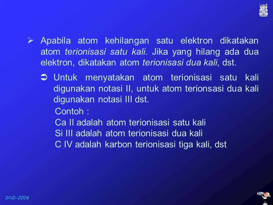 DND-2006  Untuk menyatakan atom terionisasi satu kali digunakan notasi II, untuk atom terionsasi dua kali digunakan notasi III dst. Contoh : Ca II ad