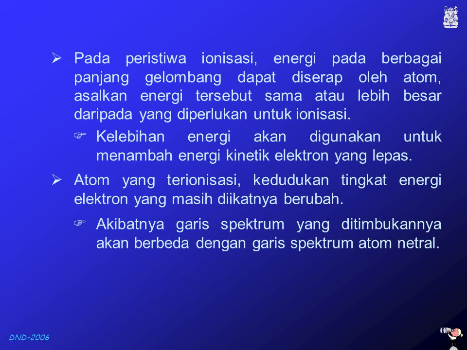 DND-2006  Pada peristiwa ionisasi, energi pada berbagai panjang gelombang dapat diserap oleh atom, asalkan energi tersebut sama atau lebih besar dari