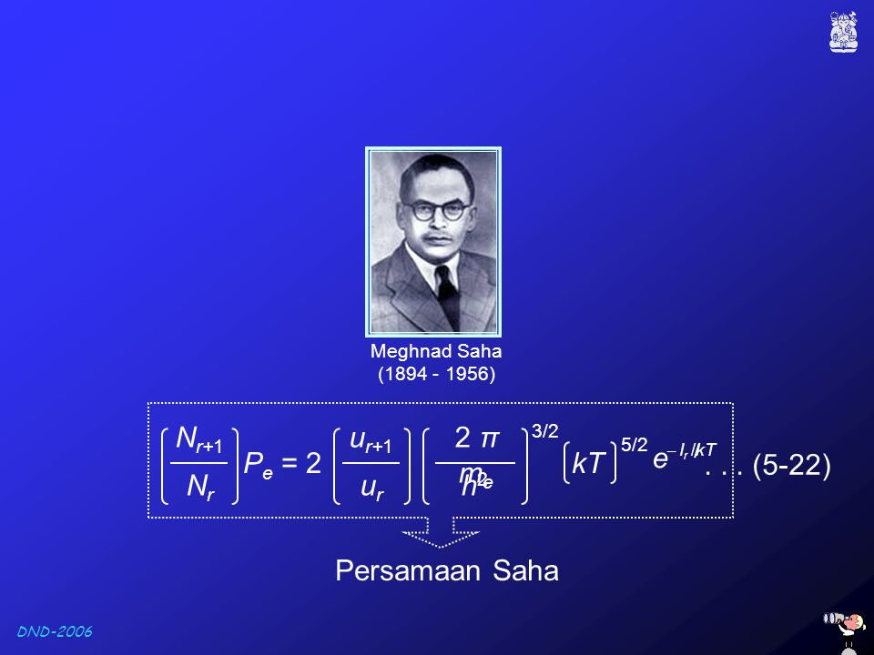 DND-2006 Persamaan Saha P e = 2 kT e  I r /kT N r+1 NrNr u r+1 urur 2 π m e h2h2 3/2 5/2... (5-22) Meghnad Saha (1894 - 1956)