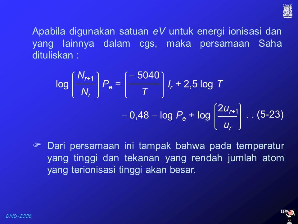 DND-2006.. (5-23) Apabila digunakan satuan eV untuk energi ionisasi dan yang lainnya dalam cgs, maka persamaan Saha dituliskan : log P e = I r + 2,5 l