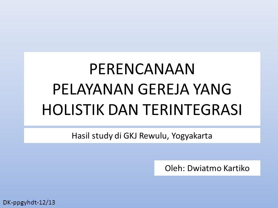 PERENCANAAN PELAYANAN GEREJA YANG HOLISTIK DAN TERINTEGRASI Hasil study di GKJ Rewulu, Yogyakarta Oleh: Dwiatmo Kartiko DK-ppgyhdt-12/13