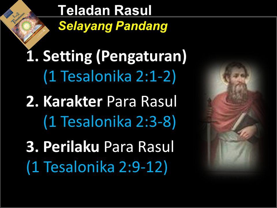 Teladan Rasul Selayang Pandang 1. Setting (Pengaturan) (1 Tesalonika 2:1-2) 2. Karakter Para Rasul (1 Tesalonika 2:3-8) 3. Perilaku Para Rasul (1 Tesa