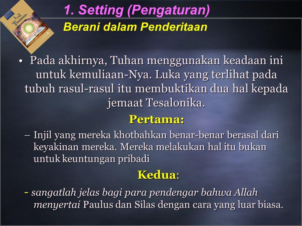 1. Setting (Pengaturan) Berani dalam Penderitaan Pada akhirnya, Tuhan menggunakan keadaan ini untuk kemuliaan-Nya. Luka yang terlihat pada tubuh rasul