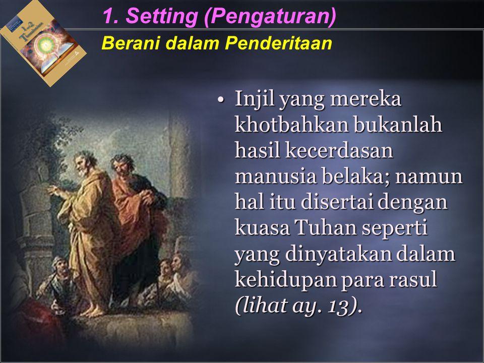 1. Setting (Pengaturan) Berani dalam Penderitaan Injil yang mereka khotbahkan bukanlah hasil kecerdasan manusia belaka; namun hal itu disertai dengan