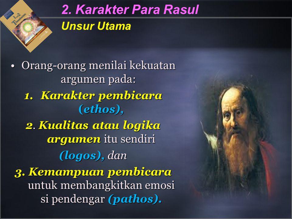 2. Karakter Para Rasul Unsur Utama Orang-orang menilai kekuatan argumen pada:Orang-orang menilai kekuatan argumen pada: 1.Karakter pembicara (ethos),