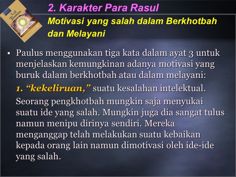 2. Karakter Para Rasul Motivasi yang salah dalam Berkhotbah dan Melayani Paulus menggunakan tiga kata dalam ayat 3 untuk menjelaskan kemungkinan adany