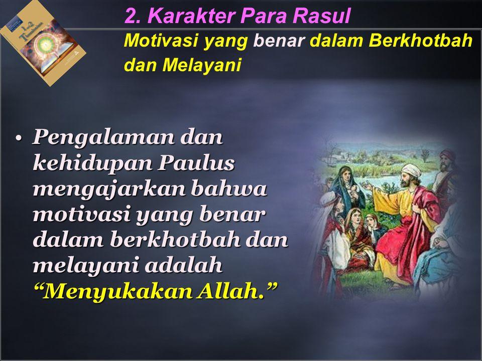 2. Karakter Para Rasul Motivasi yang benar dalam Berkhotbah dan Melayani Pengalaman dan kehidupan Paulus mengajarkan bahwa motivasi yang benar dalam b
