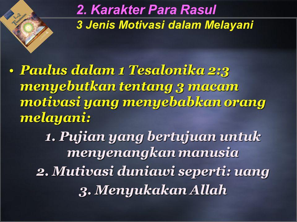 2. Karakter Para Rasul 3 Jenis Motivasi dalam Melayani Paulus dalam 1 Tesalonika 2:3 menyebutkan tentang 3 macam motivasi yang menyebabkan orang melay