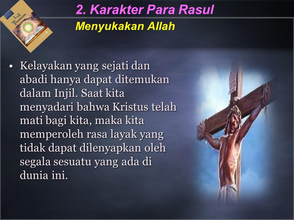 2. Karakter Para Rasul Menyukakan Allah Kelayakan yang sejati dan abadi hanya dapat ditemukan dalam Injil. Saat kita menyadari bahwa Kristus telah mat