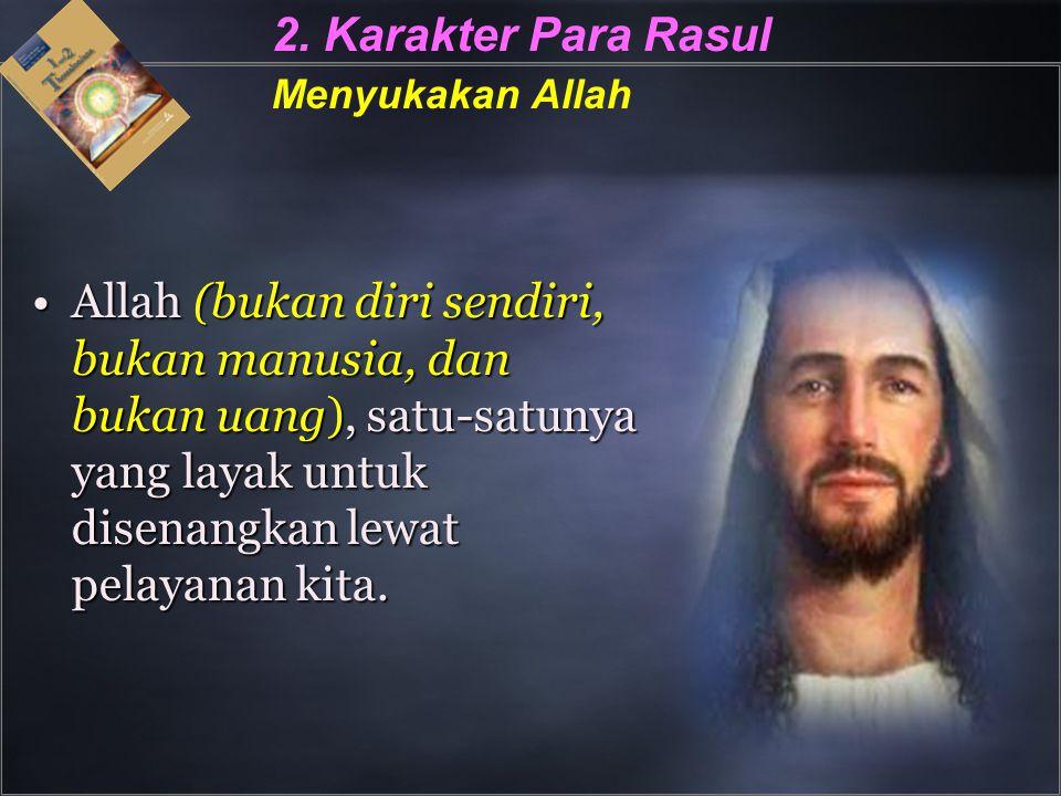 2. Karakter Para Rasul Menyukakan Allah Allah (bukan diri sendiri, bukan manusia, dan bukan uang), satu-satunya yang layak untuk disenangkan lewat pel