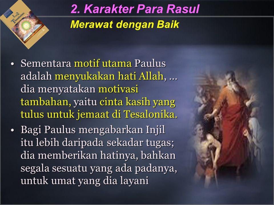 2. Karakter Para Rasul Merawat dengan Baik Sementara motif utama Paulus adalah menyukakan hati Allah,... dia menyatakan motivasi tambahan, yaitu cinta