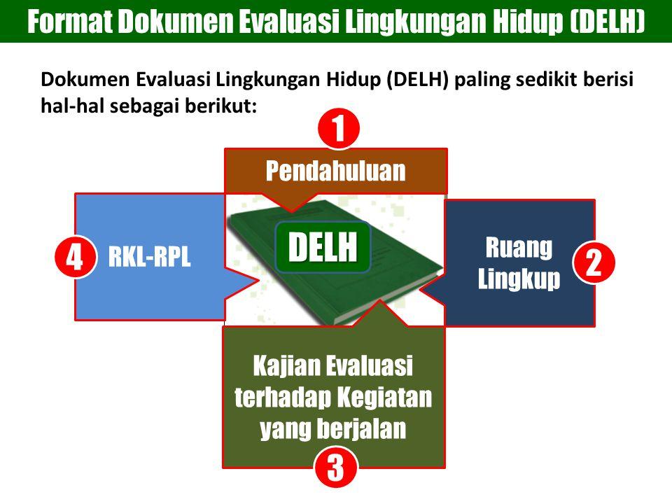 Format Dokumen Evaluasi Lingkungan Hidup (DELH)DELH Pendahuluan Ruang Lingkup Kajian Evaluasi terhadap Kegiatan yang berjalan RKL-RPL 1 2 3 4 Dokumen Evaluasi Lingkungan Hidup (DELH) paling sedikit berisi hal-hal sebagai berikut: