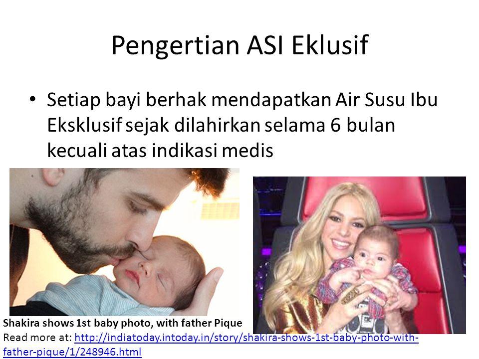 Pengertian ASI Eklusif Setiap bayi berhak mendapatkan Air Susu Ibu Eksklusif sejak dilahirkan selama 6 bulan kecuali atas indikasi medis Shakira shows 1st baby photo, with father Pique Read more at: http://indiatoday.intoday.in/story/shakira-shows-1st-baby-photo-with- father-pique/1/248946.htmlhttp://indiatoday.intoday.in/story/shakira-shows-1st-baby-photo-with- father-pique/1/248946.html