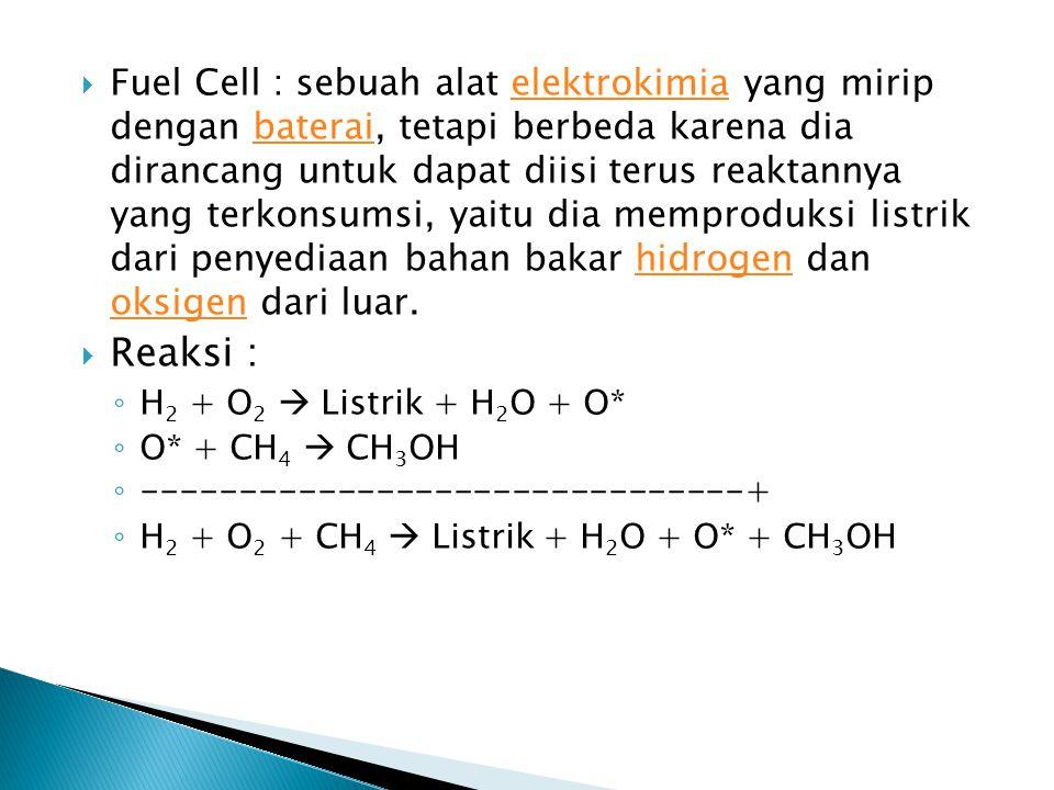  Fuel Cell : sebuah alat elektrokimia yang mirip dengan baterai, tetapi berbeda karena dia dirancang untuk dapat diisi terus reaktannya yang terkonsu
