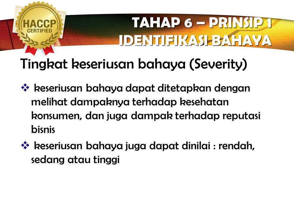 LOGO TAHAP 6 – PRINSIP 1 IDENTIFIKASI BAHAYA  Kontaminasi : Pekerja, Bahan lain, lingkungan, metode penanganan.  Tumbuh dan berkembang dari produk: