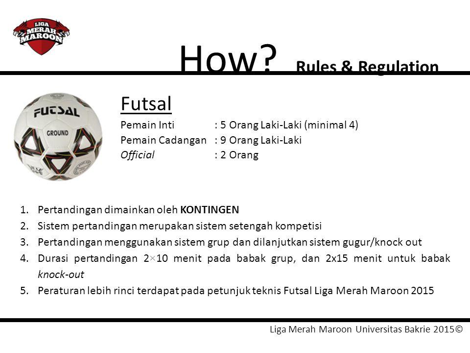 Liga Merah Maroon Universitas Bakrie 2015© How? Rules & Regulation Futsal Pemain Inti: 5 Orang Laki-Laki (minimal 4) Pemain Cadangan: 9 Orang Laki-Lak